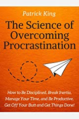 The Science of Overcoming Procrastination: How to Be Disciplined, Break Inertia, Manage Your Time, and Be Productive. Get Off Your Butt and Get Things Done! (Clear Thinking and Fast Action Book 11) Kindle Edition