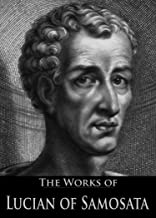 The Complete Works of Lucian of Samosata (With Active Table of Contents)