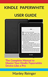 KINDLE PAPERWHITE USER GUIDE: The Complete Manual to Master Your Kindle Paperwhite Device Like a Pro