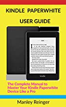 KINDLE PAPERWHITE USER GUIDE: The Complete Manual to Master Your Kindle Paperwhite Device Like a Pro (Tech World Book 1)