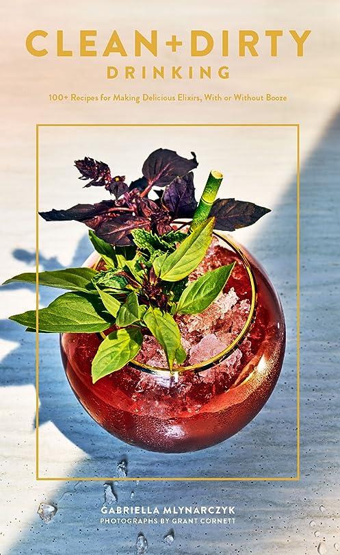 ライバルテニスカビClean + Dirty Drinking: 100+ Recipes for Making Delicious Elixirs, With or Without Booze (English Edition)