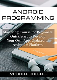 Android Programming: Mastering Course for Beginners - Quick Start to Develop Your Own App (Android studio, Android Development, App Development. Updated to Android 6 Platform Book 1)