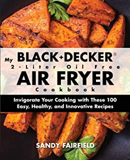 My BLACK and DECKER 2-Liter Oil Free Air Fryer Cookbook: Invigorate Your Cooking with These 100 Easy, Healthy, and Innovative Recipes