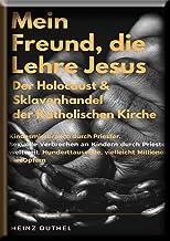"MEIN FREUND, DIE LEHRE JESUS: DER HOLOCAUST DER KATHOLISCHEN KIRCHE. ""PECUNIA OMNIBUS CRIMINIBUS ET RELIGIONIBUS ENGINES SUNT IN OMNI CREATURAE"""
