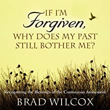 If I'm Forgiven, Why Does My Past Still Bother Me?: Recognizing the Blessings of the Continuous Atonement