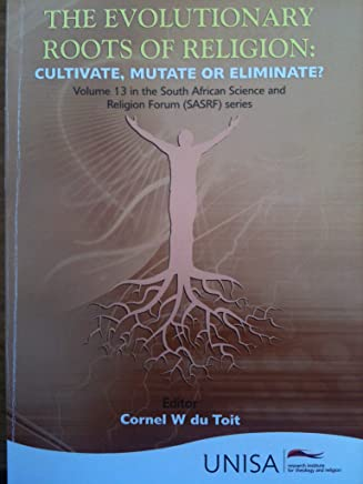 The Evolutionary Roots of Religion: Cultivate, Mutate or Eliminate? (South African Science and Religion Forum Book 13)
