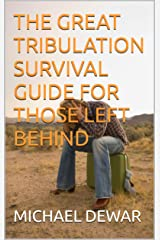 THE GREAT TRIBULATION SURVIVAL GUIDE FOR THOSE LEFT BEHIND Kindle Edition