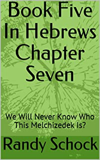 Book Five In Hebrews Chapter Seven: We Will Never Know Who This Melchizedek Is?