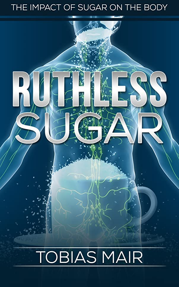 RUTHLESS SUGAR: The Impact of Sugar on the Body (Crush Cravings, Nerves of Steel, Sugar Elimination) (English Edition)