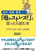 表紙: 依存・束縛・暴言…… 「母がストレス!」と思ったら読む本 「アスペルガー母」への対処法 大和出版   司馬 理英子