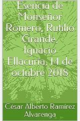 Esencia de Monseñor Romero, Rutilio Grande, Ignacio Ellacuría, 14 de octubre 2018 (Spanish Edition) Kindle Edition
