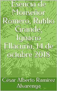 Esencia de Monseñor Romero, Rutilio Grande, Ignacio Ellacuría, 14 de octubre 2018 (Spanish Edition)