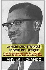 LA MORT QUI A ÉTRANGLÉ LE CŒUR DE L'AFRIQUE: L'assassinat déshumanisant de Patrice Lumumba du Congo et le Déraillement de l'Ancienne Colonie Belge Format Kindle