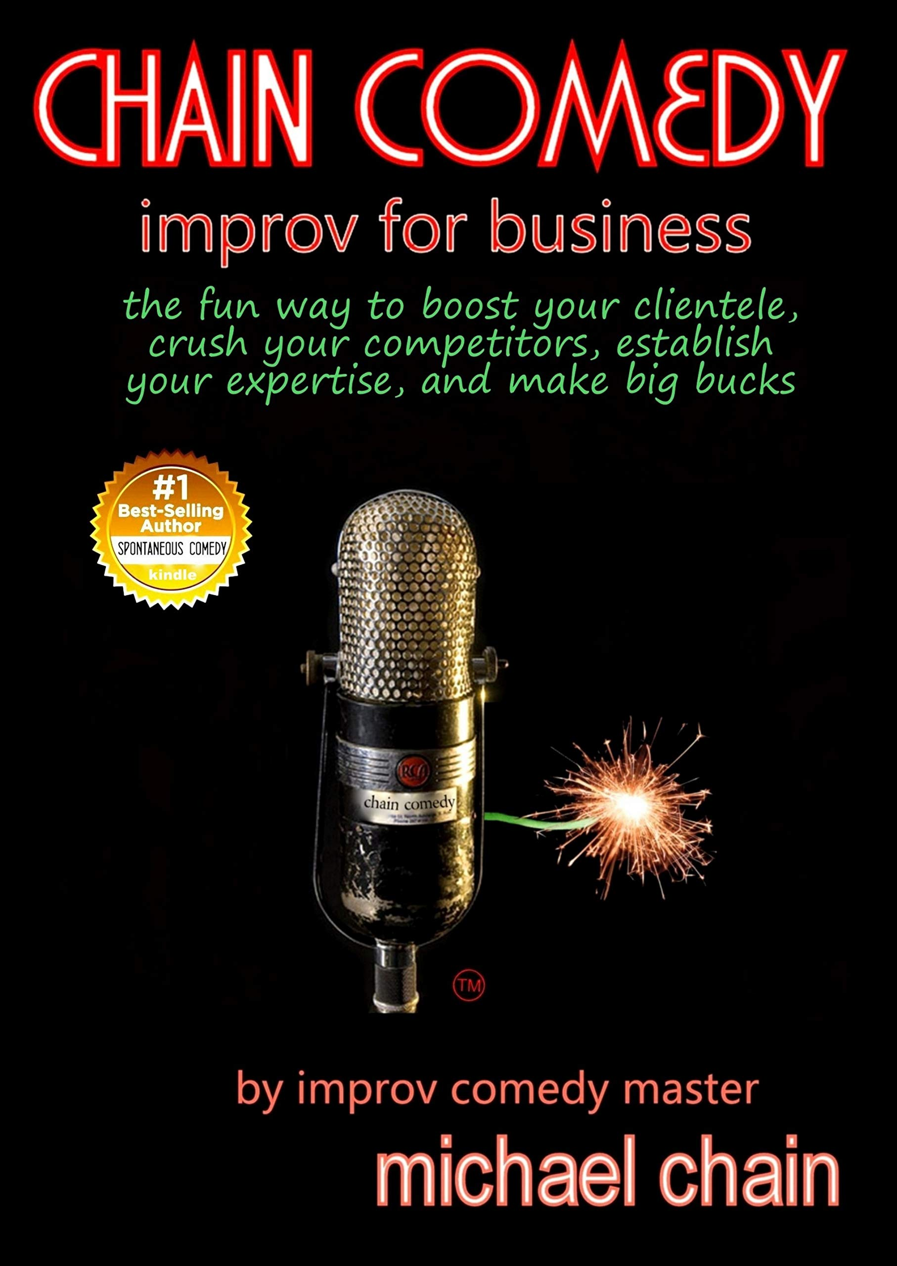 Chain Comedy Improv for Business: the fun way to boost your clientele, crush your competitors, establish your expertise, and make big bucks