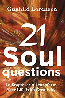 21 Soul Questions - The Art Journaling Way To Self-Discovery, Self - Compassion & Your Authentic Self: Learn How To Empower & Transform Your Life With Creativity & Inspirational Journal Writing