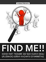 Find Me!! Come farti trovare dai tuoi clienti ideali utilizzando sistemi innovativi di marketing (Italian Edition)