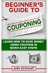 Beginner's Guide To Couponing: Learn How To Save Money With Coupons In 7 Easy Steps! (2021 Reselling & Ebay Books) Kindle Edition