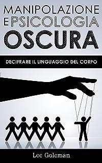 MANIPOLAZIONE E PSICOLOGIA OSCURA: Decifrare il Linguaggio del Corpo con PNL, Comunicazione Persuasiva, Manipolazione Ment...