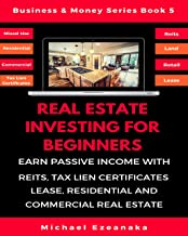 Real Estate Investing For Beginners: Earn Passive Income With Reits, Tax Lien Certificates, Lease, Residential & Commercial Real Estate (Business & Money Series Book 5)