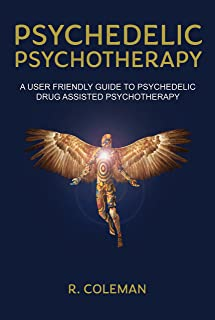 Psychedelic Psychotherapy: A User Friendly Guide to Psychedelic Drug Assisted Therapy