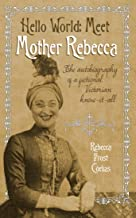 Hello World -- Meet Mother Rebecca: The autobiography of a fictional Victorian know-it-all