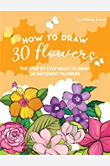 How to Draw 30 Flowers: The Step by Step Book to Draw 30 Different Flowers Kindle Edition
