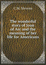 The Wonderful Story of Joan of Arc and the Meaning of Her Life for Americans