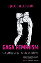 Gaga Feminism: Sex, Gender, and the End of Normal (Queer Ideas/Queer Action)