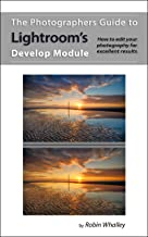 The Photographers Guide to Lightroom`s Develop Module: How to edit your photography for excellent results