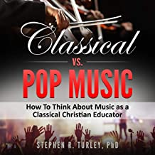 Classical vs. Pop Music: What's the Difference?: How to Think about Music as a Classical Christian Educator