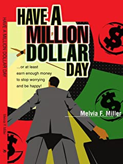 Have a Million Dollar Day: ...or at least earn enough money to stop worrying and be happy!