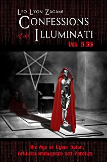 Confessions of an Illuminati Volume 6.66: The Age of Cyber Satan, Artificial Intelligence, and Robotics