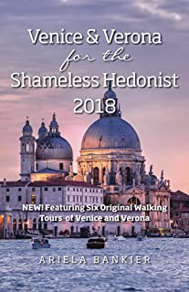 Venice and Verona for the Shameless Hedonist: Venice and Verona Travel Guide: 2018 Venice and Verona Travel Guide Now Featuring 6 New Walking Tours