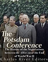 The Potsdam Conference: The History of the Negotiations Between the Allies Near the End of World War II