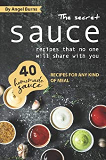The Secret Sauce Recipes That No One Will Share with You: 40 Homemade Sauce Recipes for Any Kind of Meal
