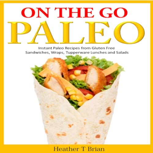 On the Go Paleo Instant Paleo Recipes from Gluten Free Sandwiches, Wraps, Tupperware Lunches and Salads