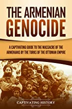 The Armenian Genocide: A Captivating Guide to the Massacre of the Armenians by the Turks of the Ottoman Empire (English Edition)