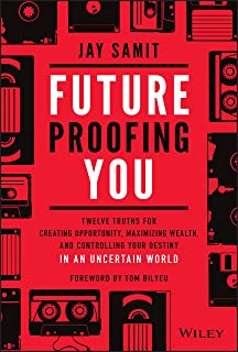 Future Proofing You: Twelve Truths for Creating Opportunity, Maximizing Wealth, and Controlling your Destiny in an Uncerta...