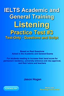 IELTS Academic and General Training Listening Practice Test #3. Based on Real Questions Asked in the Exams.: Text-Only. Questions and Scripts. Recording ... Listening Practice Tests) (English Edition)