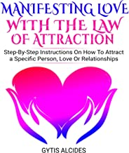 Manifesting Love with the Law of Attraction: Step-By-Step Instructions on How to Attract a Specific Person, Love or Relationships