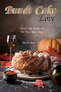 Bundt Cake Love: Bundt Cake Recipes for The Busy Home Baker