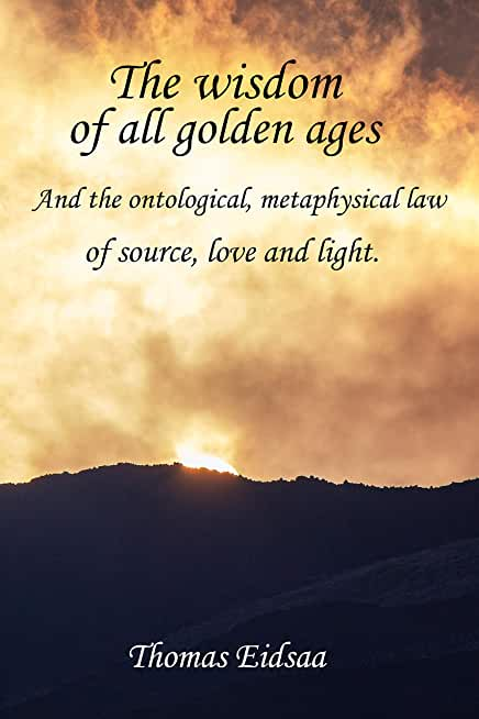 The Wisdom of all Golden Ages: And the ontological, metaphysical law of Source, Love and Light (The Great Romantic Revivalist Reformation Revolution Renaissance Book 4) (English Edition)
