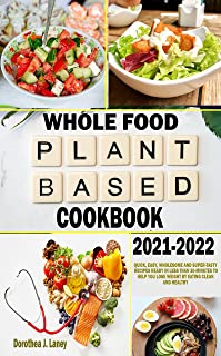 WHOLE FOOD PLANT BASED COOKBOOK 2021-2022: Quick, Easy, Wholesome and Super-Tasty Recipes Ready in less than 30-Minutes to...