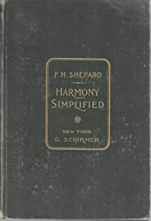 Harmony simplified ;: A simple and systematic exposition of the principles of harmony, designed not only to cultivate a thorough knowledge of ... and to develop the perceptive faculties