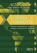 Contra A Corrente: Ensaios Contrarianistas Sobre As Relações Internacionais Do Brasil 2014-2018