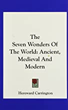 The Seven Wonders Of The World: Ancient, Medieval And Modern