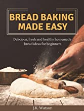 Bread Baking Made Easy: Delicious, fresh and healthy homemade bread ideas for beginners