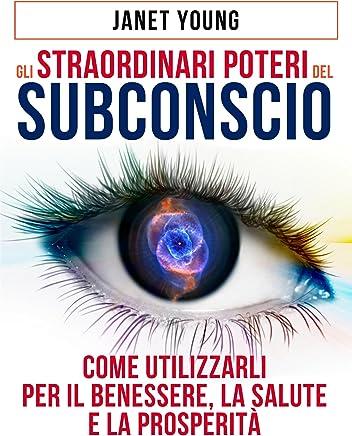 Gli Straordinari Poteri del Subconscio - Come utilizzarli per il Benessere, la Salute e la Prosperità: Traduzione a cura di David De Angelis