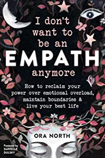 I Don't Want to Be an Empath Anymore: How to Reclaim Your Power Over Emotional Overload, Maintain Boundaries, and Live You...
