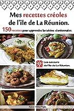 Mes recettes créoles de l'île de La Réunion.: 150 recettes pour apprendre la cuisine réunionnaise.
